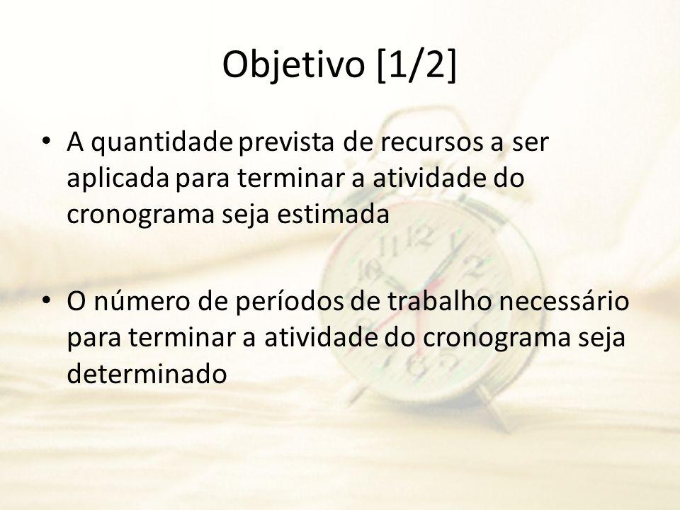 Objetivo [1/2]A quantidade prevista de recursos a ser aplicada para terminar a atividade do cronograma seja estimada.